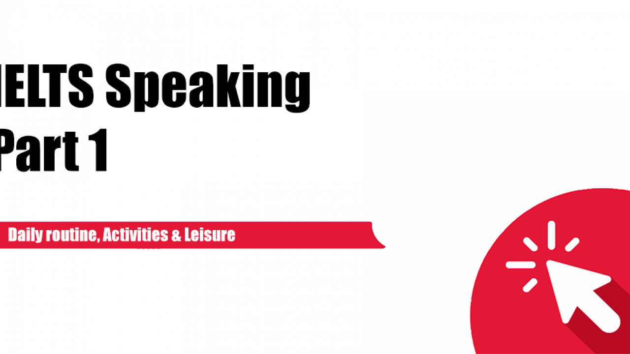 IELTS Speaking Part 1 : Daily routine, Activities, Leisure