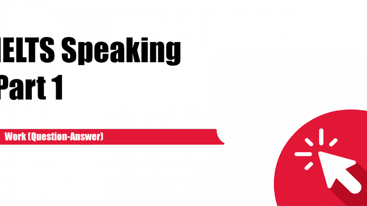 IELTS Speaking Part 1 : Work (Question-Answer) - IELTS Practice
